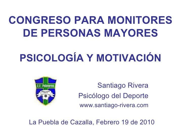CONGRESO PARA MONITORES DE PERSONAS MAYORES PSICOLOG ÍA Y MOTIVACIÓN Santiago Rivera Psicólogo del Deporte www.santiago-ri...