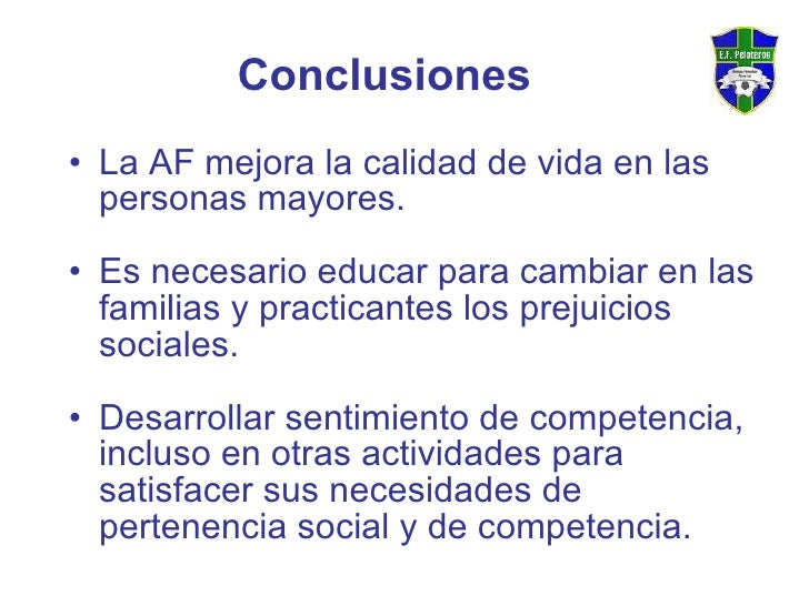 Conclusiones <ul><li>La AF mejora la calidad de vida en las personas mayores. </li></ul><ul><li>Es necesario educar para c...