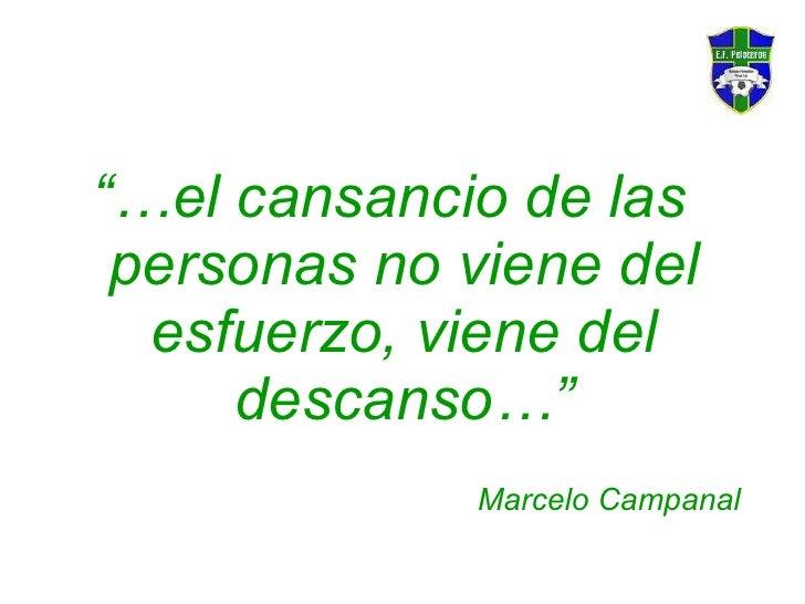 """<ul><li>""""… el cansancio de las personas no viene del esfuerzo, viene del descanso…"""" </li></ul><ul><li>Marcelo Campanal </l..."""