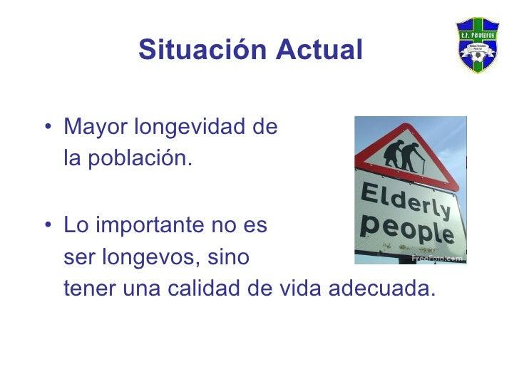Situación Actual <ul><li>Mayor longevidad de  </li></ul><ul><li>la población.  </li></ul><ul><li>Lo importante no es  </li...