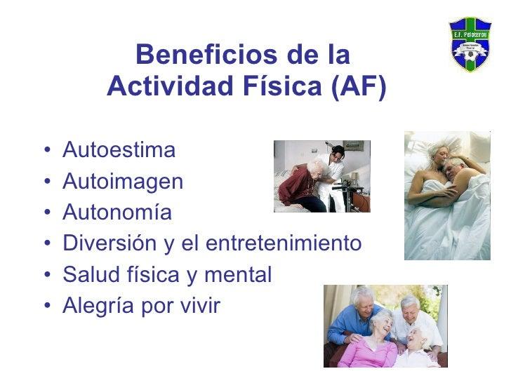 Beneficios de la  Actividad Física (AF) <ul><li>Autoestima </li></ul><ul><li>Autoimagen </li></ul><ul><li>Autonomía </li><...
