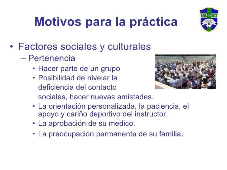Motivos para la práctica <ul><li>Factores sociales y culturales </li></ul><ul><ul><li>Pertenencia </li></ul></ul><ul><ul><...
