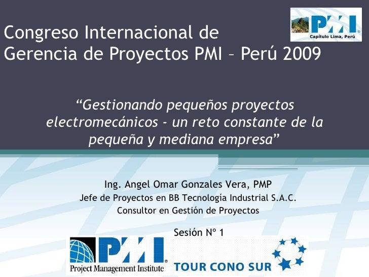 Congreso Internacional de  Gerencia de Proyectos PMI – Perú 2009 Ing. Angel Omar Gonzales Vera, PMP Jefe de Proyectos en B...