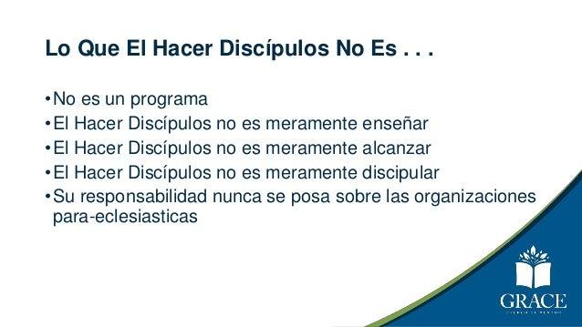 Lo Que El Hacer Discípulos No Es . . . •No es un programa •El Hacer Discípulos no es meramente enseñar •El Hacer Discípulo...