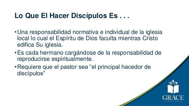Lo Que El Hacer Discípulos Es . . . •Una responsabilidad normativa e individual de la iglesia local lo cual el Espíritu de...