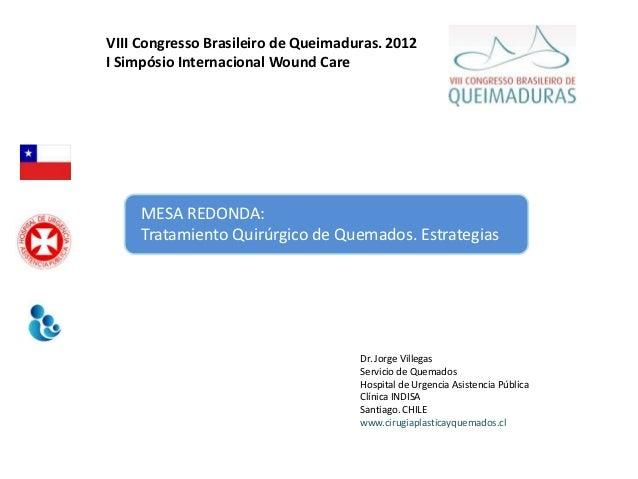 VIII Congresso Brasileiro de Queimaduras. 2012I Simpósio Internacional Wound Care     MESA REDONDA:     Tratamiento Quirúr...