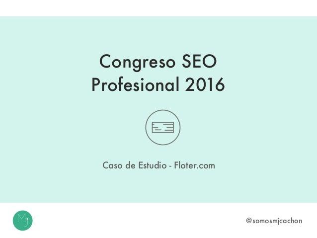 Congreso SEO Profesional 2016 Caso de Estudio - Floter.com @somosmjcachon