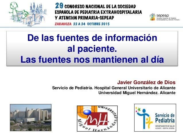 De las fuentes de información al paciente. Las fuentes nos mantienen al día Javier González de Dios Servicio de Pediatría....
