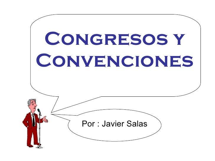 Congresos y Convenciones Por : Javier Salas