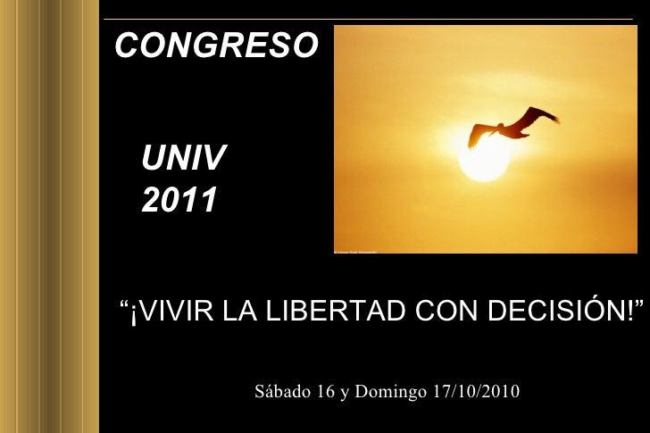 """CONGRESO  <ul><li>"""" ¡VIVIR LA LIBERTAD CON DECISIÓN!"""" </li></ul><ul><li> </li></ul>UNIV 2011  Sábado 16 y Domingo 17/10/2..."""