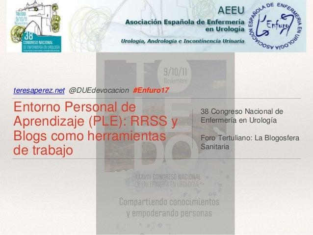 teresaperez.net @DUEdevocacion #Enfuro17 Entorno Personal de Aprendizaje (PLE): RRSS y Blogs como herramientas de trabajo ...