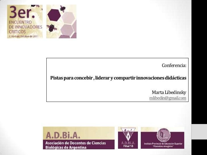 Conferencia:Pistas para concebir , liderar y compartir innovaciones didácticasMarta Libedinskymlibedin@gmail.com<br />