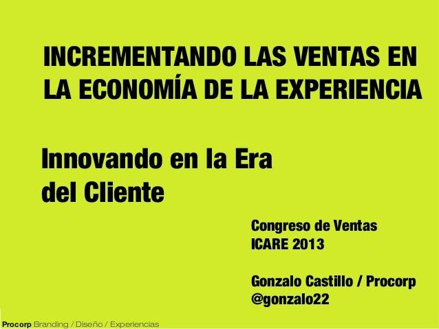 INCREMENTANDO LAS VENTAS EN LA ECONOMÍA DE LA EXPERIENCIA  Innovando en la Era del Cliente Congreso de Ventas ICARE 2013 G...