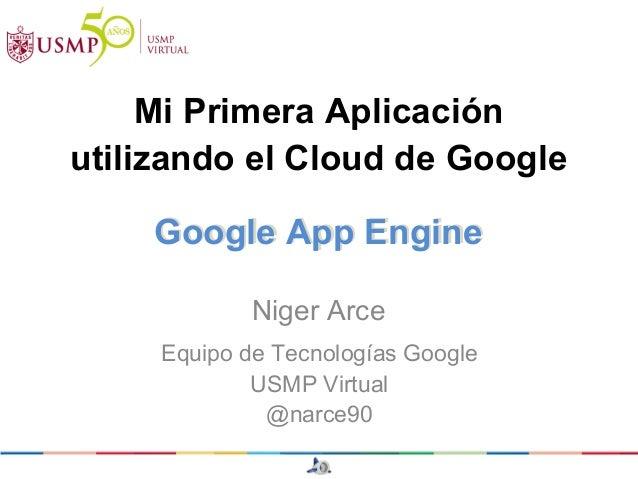 Mi Primera Aplicaciónutilizando el Cloud de Google    Google App Engine            Niger Arce     Equipo de Tecnologías Go...