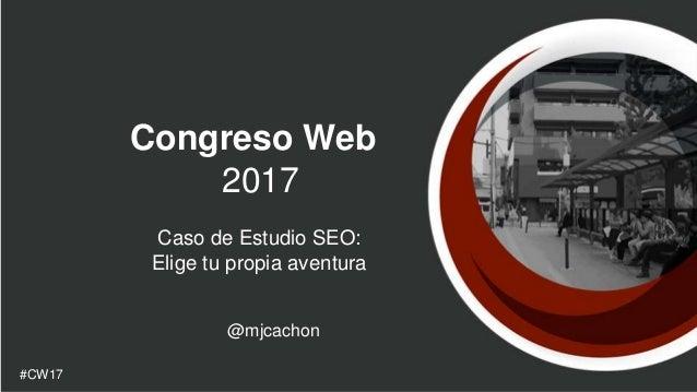 Congreso Web 2017 Caso de Estudio SEO: Elige tu propia aventura @mjcachon #CW17