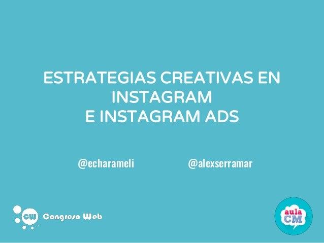 ESTRATEGIAS CREATIVAS EN INSTAGRAM E INSTAGRAM ADS @echarameli @alexserramar
