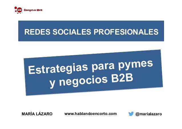 MARÍA LÁZARO @marialazaro REDES SOCIALES PROFESIONALES Estrategias para pymes y negocios B2B www.hablandoencorto.com