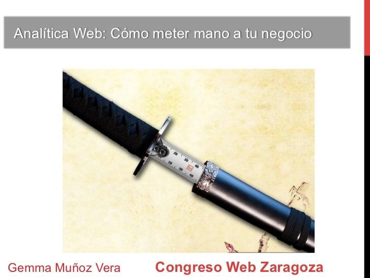 Analítica Web: Cómo meter mano a tu negocioGemma Muñoz Vera    Congreso Web Zaragoza