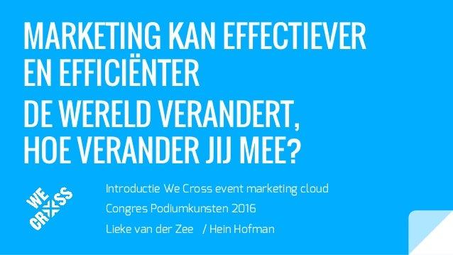 MARKETING KAN EFFECTIEVER EN EFFICIËNTER DE WERELD VERANDERT, HOE VERANDER JIJ MEE? Introductie We Cross event marketing c...