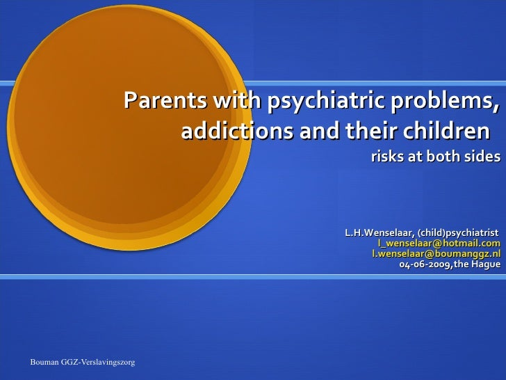 Parents with psychiatric problems, addictions and their children  risks at both sides L.H.Wenselaar, (child)psychiatrist  ...