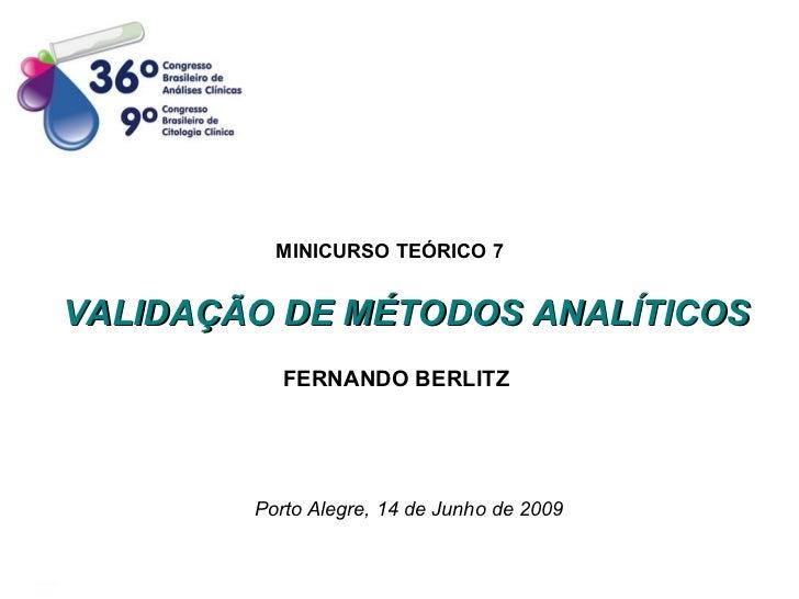 VALIDAÇÃO DE MÉTODOS ANALÍTICOS FERNANDO BERLITZ Porto Alegre, 14 de Junho de 2009 MINICURSO TEÓRICO 7