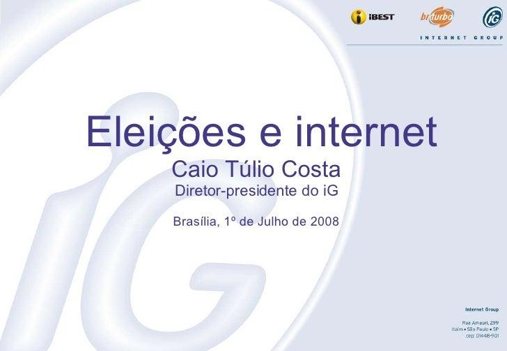 Eleições e internet Caio Túlio Costa Diretor-presidente do iG Brasília, 1º de Julho de 2008