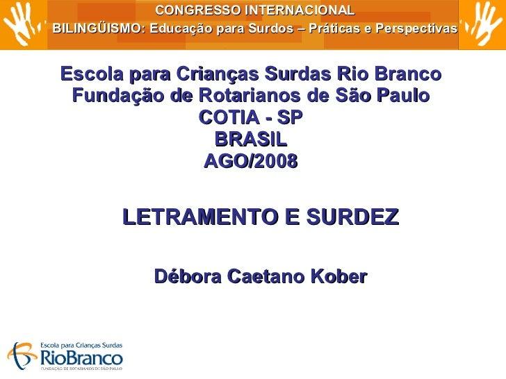 Escola para Crianças Surdas Rio Branco Fundação de Rotarianos de São Paulo COTIA - SP BRASIL AGO/2008 LETRAMENTO E SURDEZ ...