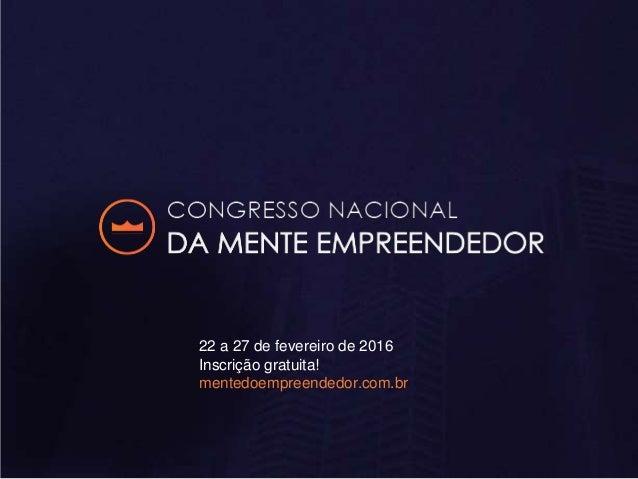 22 a 27 de fevereiro de 2016 Inscrição gratuita! mentedoempreendedor.com.br