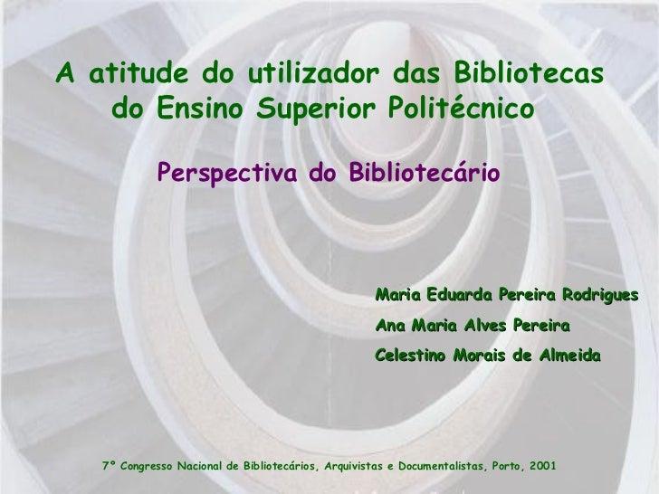 A atitude do utilizador das Bibliotecas do Ensino Superior Politécnico  Maria Eduarda Pereira Rodrigues Ana Maria Alves Pe...