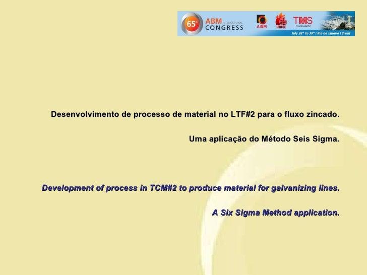 Desenvolvimento de processo de material no LTF#2 para o fluxo zincado. Uma aplicação do Método Seis Sigma. Development of ...