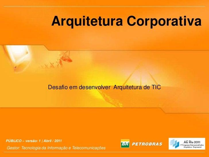 Arquitetura Corporativa<br />Desafio em desenvolver  Arquitetura de TIC<br />PÚBLICO – versão: 1 | Abril / 2011<br />Gesto...