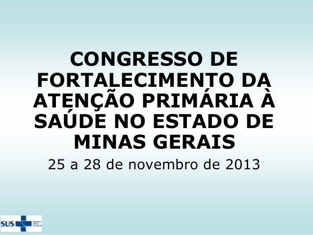 CONGRESSO DE FORTALECIMENTO DA ATENÇÃO PRIMÁRIA À SAÚDE NO ESTADO DE MINAS GERAIS 25 a 28 de novembro de 2013