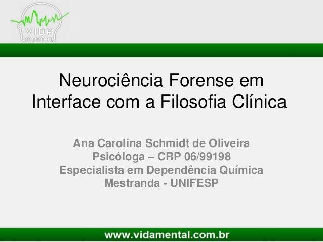 Neurociência Forense emInterface com a Filosofia ClínicaAna Carolina Schmidt de OliveiraPsicóloga – CRP 06/99198Especialis...