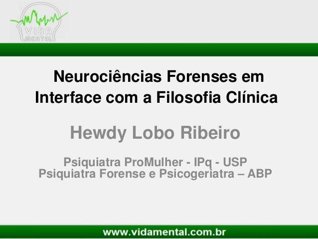 Neurociências Forenses emInterface com a Filosofia ClínicaHewdy Lobo RibeiroPsiquiatra ProMulher - IPq - USPPsiquiatra For...