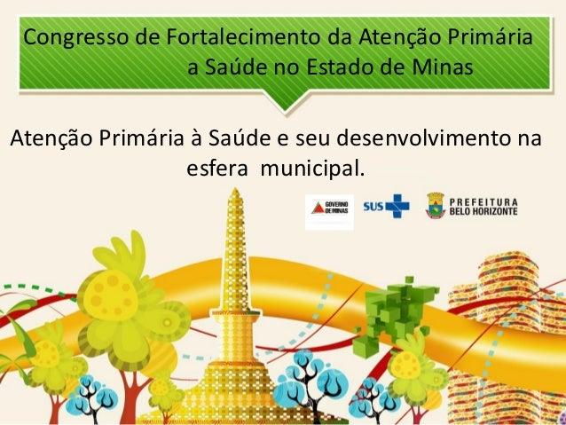 Congresso de Fortalecimento da Atenção Primária a Saúde no Estado de Minas  Atenção Primária à Saúde e seu desenvolvimento...