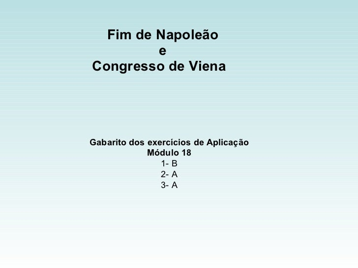 Fim de Napoleão  e  Congresso de Viena  Gabarito dos exercícios de Aplicação Módulo 18 1- B 2- A 3- A