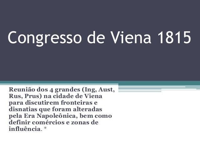 Congresso de Viena 1815 Reunião dos 4 grandes (Ing, Aust, Rus, Prus) na cidade de Viena para discutirem fronteiras e disna...