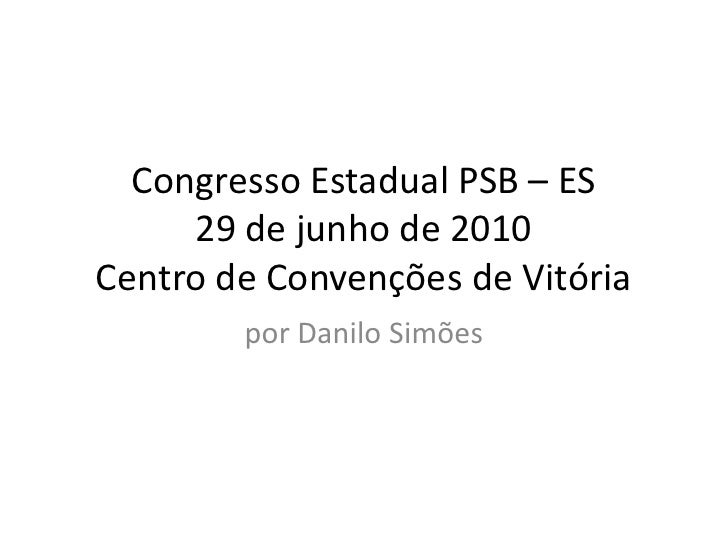 Congresso Estadual PSB – ES      29 de junho de 2010 Centro de Convenções de Vitória         por Danilo Simões