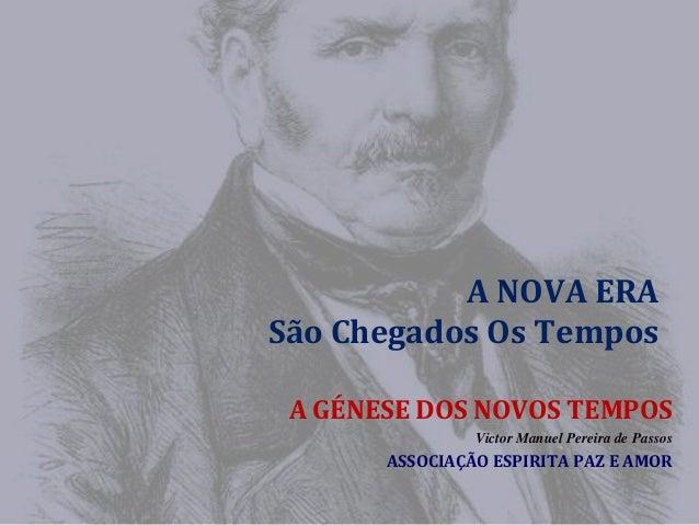 A NOVA ERA São Chegados Os Tempos A GÉNESE DOS NOVOS TEMPOS Victor Manuel Pereira de Passos  ASSOCIAÇÃO ESPIRITA PAZ E AMO...