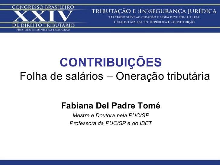 <ul><li>CONTRIBUIÇÕES Folha de salários – Oneração tributária </li></ul><ul><li>Fabiana Del Padre Tomé </li></ul><ul><li>M...