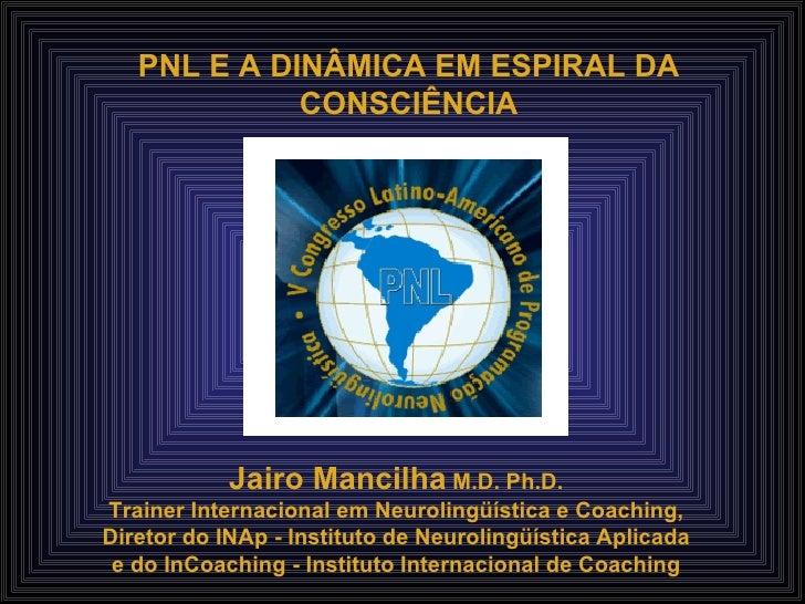 PNL E A DINÂMICA EM ESPIRAL DA CONSCIÊNCIA Jairo Mancilha  M.D. Ph.D. Trainer Internacional em Neurolingüística e Coaching...