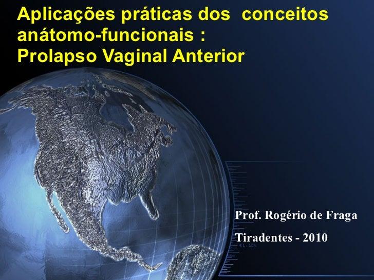 Aplicações práticas dos conceitos anátomo-funcionais : Prolapso Vaginal Anterior Prof. Rogério de Fraga Tiradentes - 2010