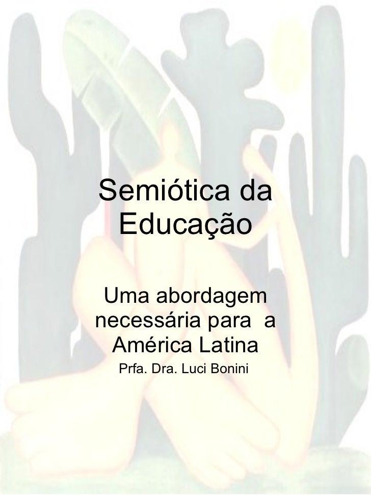 Semiótica da Educação Uma abordagem necessária para  a América Latina Prfa. Dra. Luci Bonini