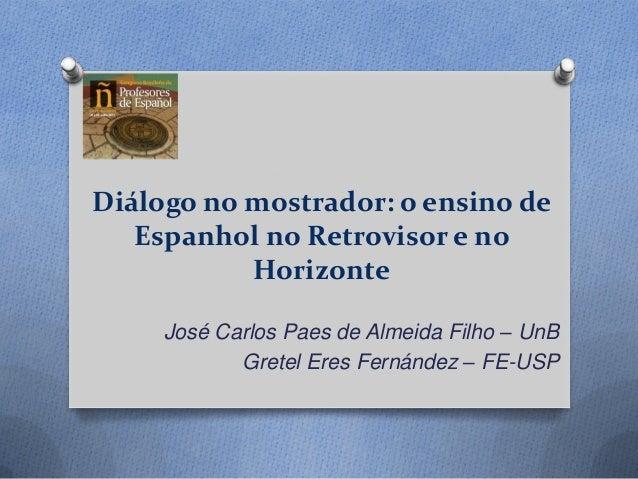 Diálogo no mostrador: o ensino de Espanhol no Retrovisor e no Horizonte José Carlos Paes de Almeida Filho – UnB Gretel Ere...
