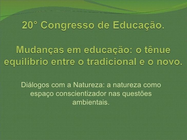 Diálogos com a Natureza: a natureza como   espaço conscientizador nas questões               ambientais.