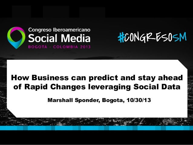 How Business can predict and stay ahead of Rapid Changes leveraging Social Data Marshall Sponder, Bogota, 10/30/13