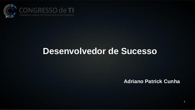 1  Desenvolvedor de Sucesso  Adriano Patrick Cunha