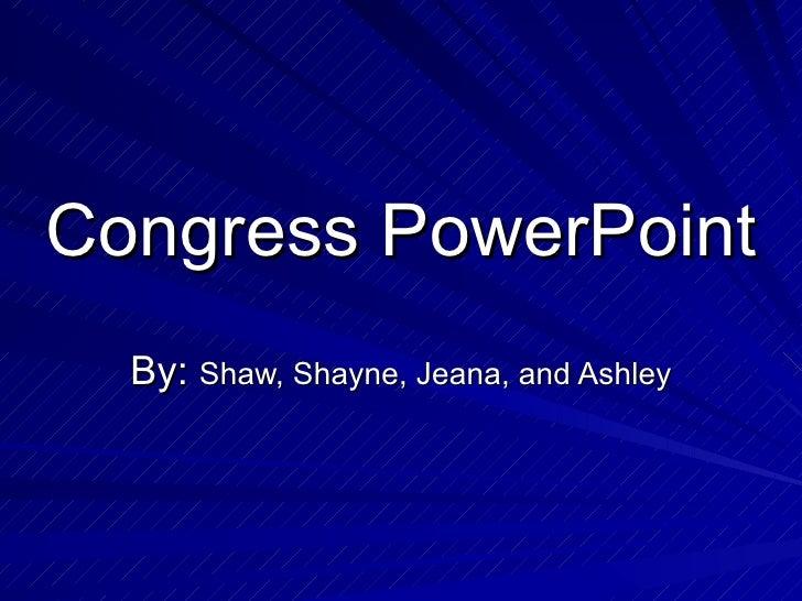 Congress PowerPoint By:  Shaw, Shayne, Jeana, and Ashley