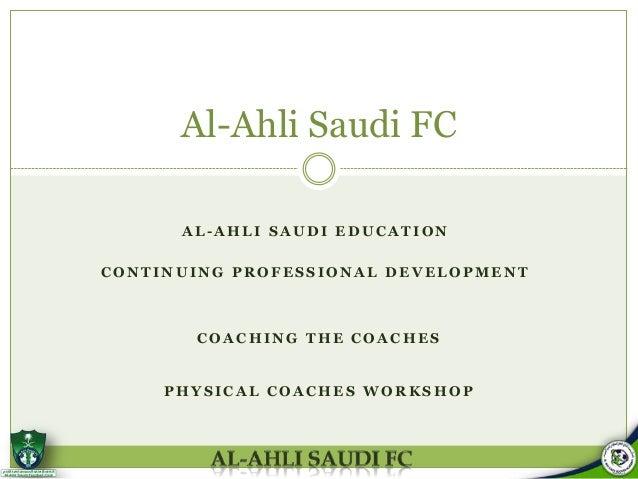 Al-Ahli Saudi FC AL-AHLI SAUDI EDUCATION CONTINUING PROFESSIONAL DEVELOPMENT  COACHING THE COACHES  PHYSICAL COACHES WORKS...