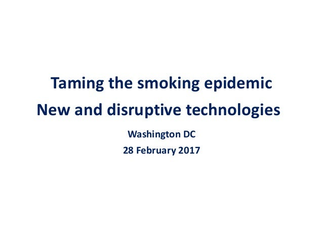 Taming the smoking epidemic New and disruptive technologies Washington DC 28 February 2017